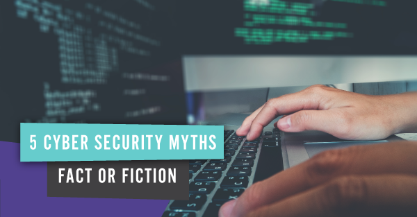 5-Cyber-Security-Myths-Fact-or-Fiction.png